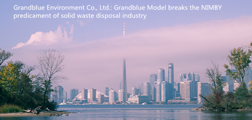 Grandblue Environment Co., Ltd.: Grandblue Model breaks the NIMBY predicament of solid waste disposal industry